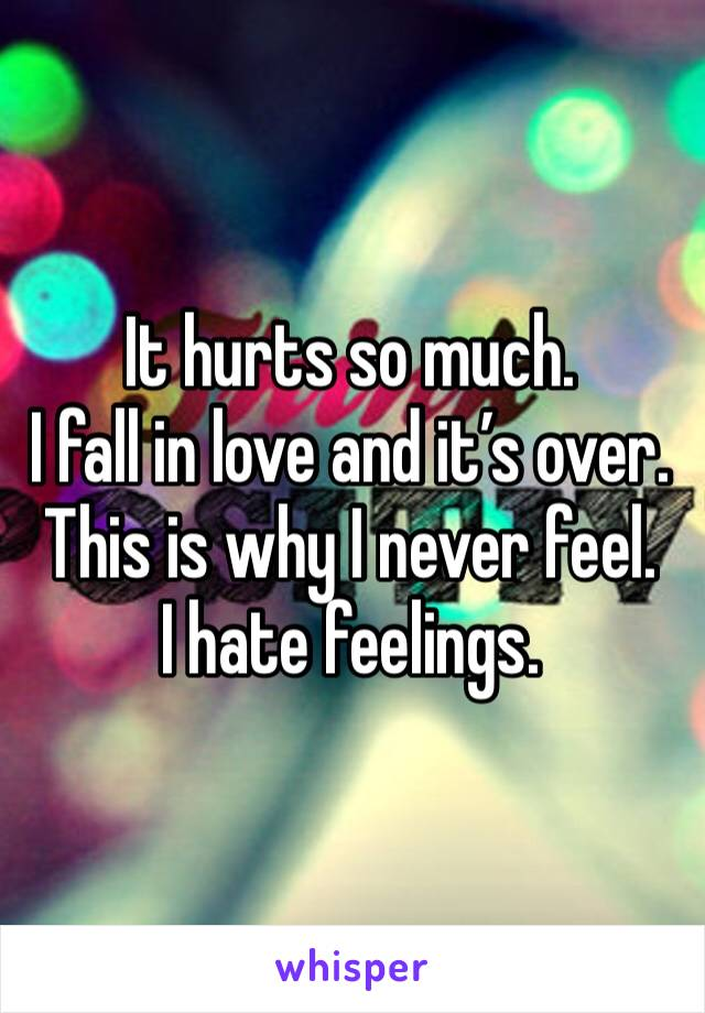 It hurts so much. I fall in love and it's over. This is why I never feel. I hate feelings.