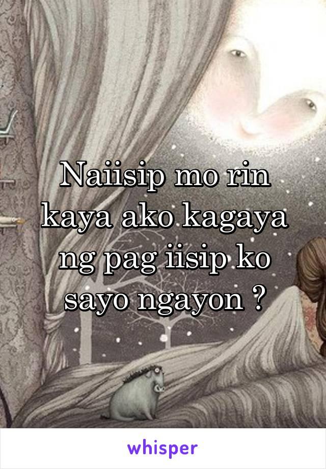 Naiisip mo rin kaya ako kagaya ng pag iisip ko sayo ngayon ?