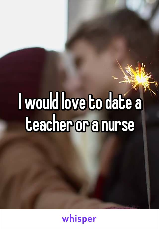 I would love to date a teacher or a nurse