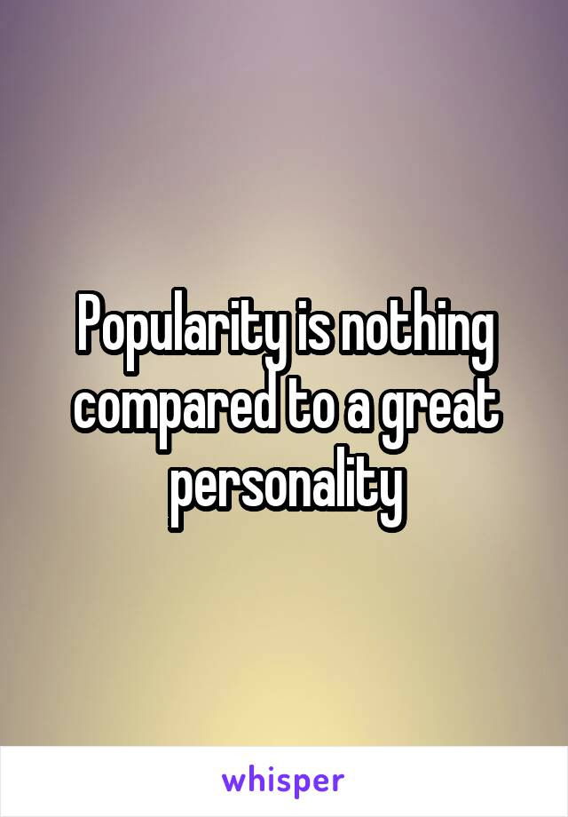 Popularity is nothing compared to a great personality