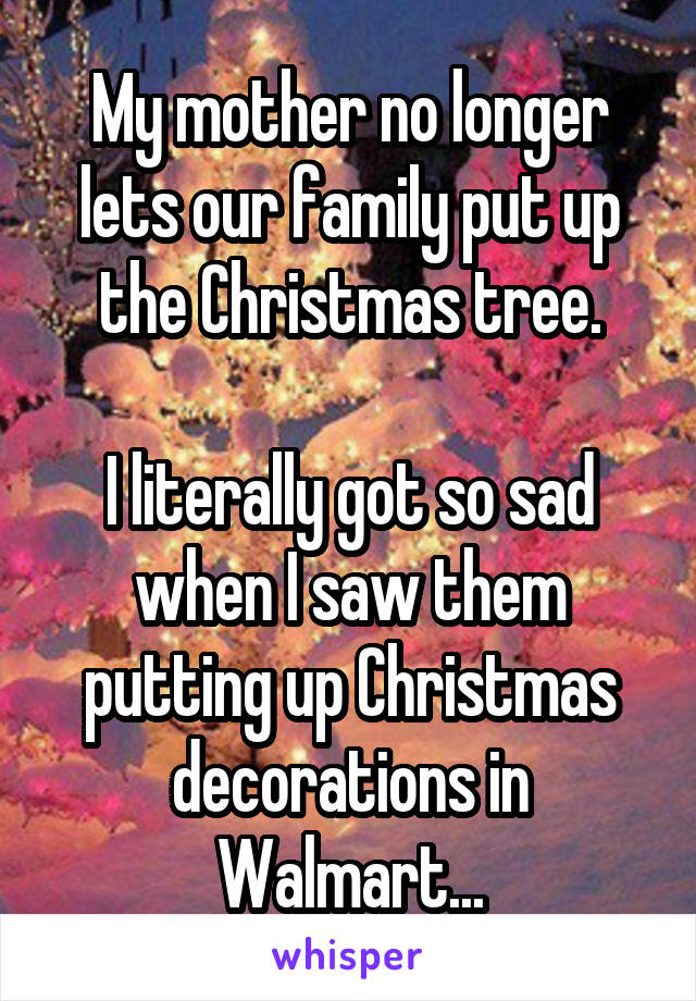 My mother no longer lets our family put up the Christmas tree.  I literally got so sad when I saw them putting up Christmas decorations in Walmart...