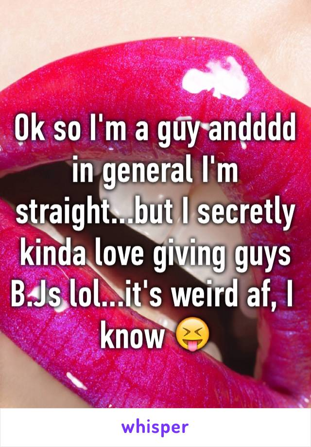 Ok so I'm a guy andddd in general I'm straight...but I secretly kinda love giving guys B.Js lol...it's weird af, I know 😝