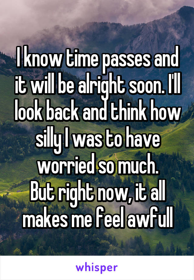 I know time passes and it will be alright soon. I'll look back and think how silly I was to have worried so much. But right now, it all makes me feel awfull