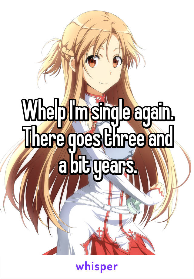 Whelp I'm single again. There goes three and a bit years.