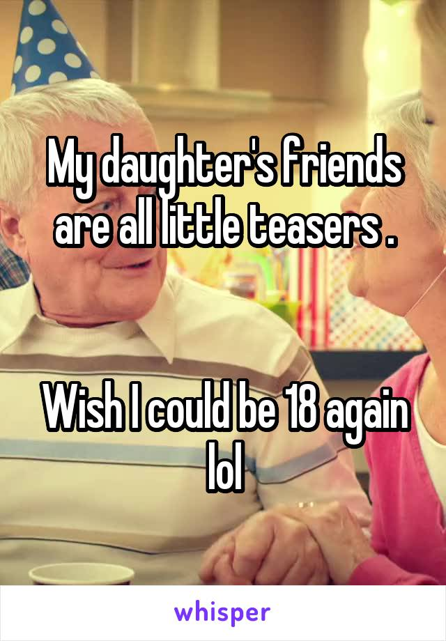 My daughter's friends are all little teasers .   Wish I could be 18 again lol