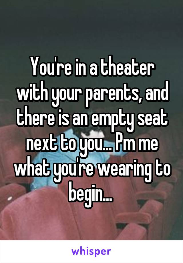 You're in a theater with your parents, and there is an empty seat next to you... Pm me what you're wearing to begin...