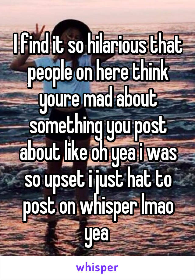 I find it so hilarious that people on here think youre mad about something you post about like oh yea i was so upset i just hat to post on whisper lmao yea