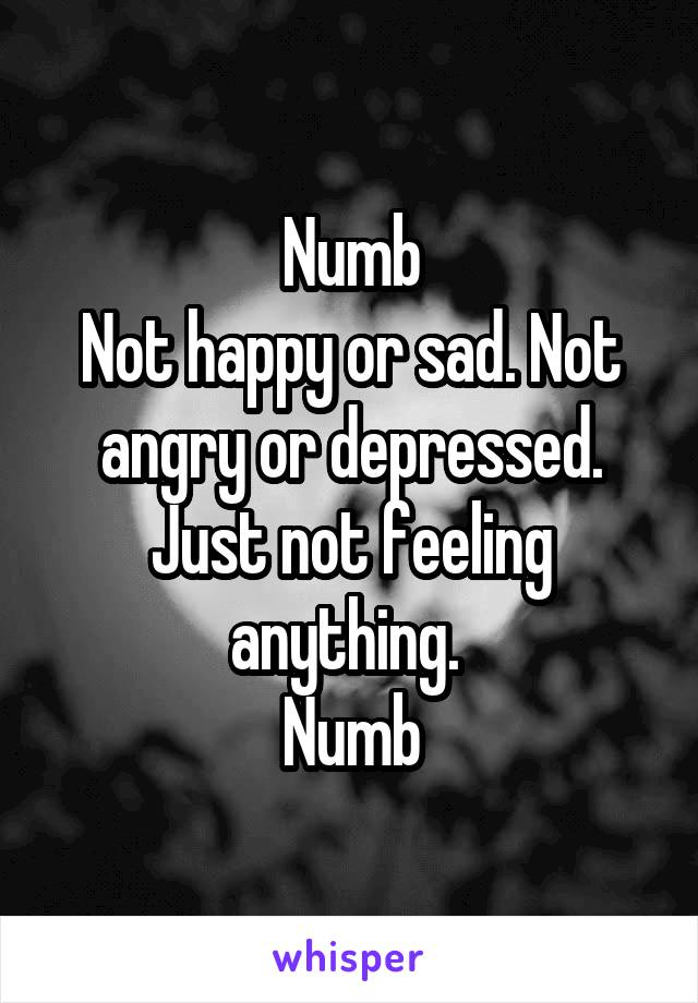 Numb Not happy or sad. Not angry or depressed. Just not feeling anything.  Numb
