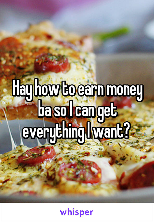 Hay how to earn money ba so I can get everything I want?