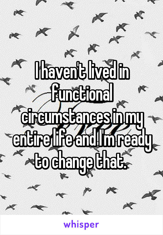 I haven't lived in functional circumstances in my entire life and I'm ready to change that.