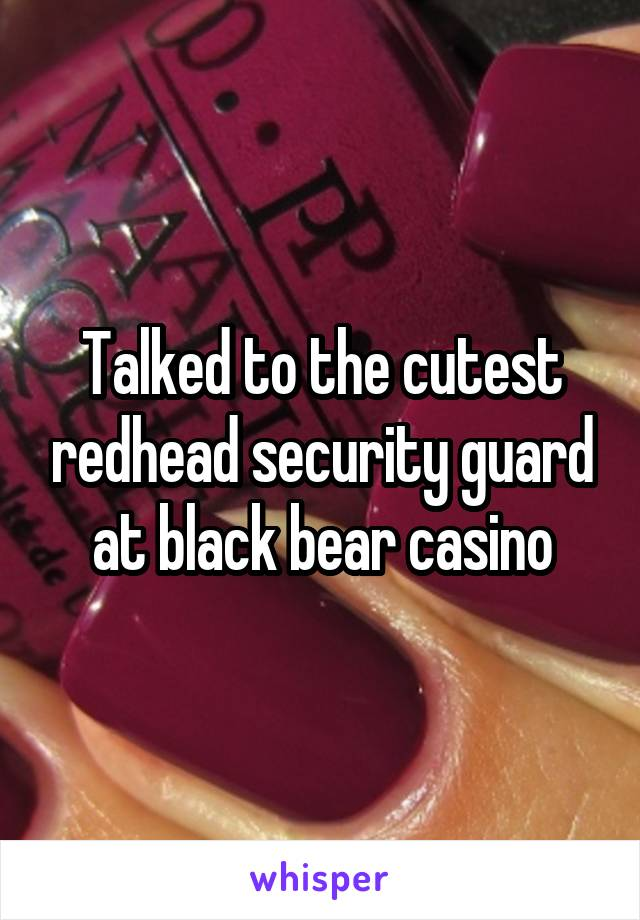 Talked to the cutest redhead security guard at black bear casino