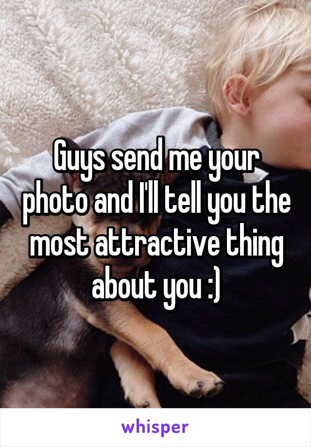 Guys send me your photo and I'll tell you the most attractive thing about you :)
