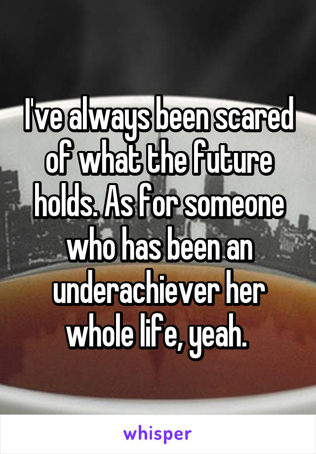 I've always been scared of what the future holds. As for someone who has been an underachiever her whole life, yeah.