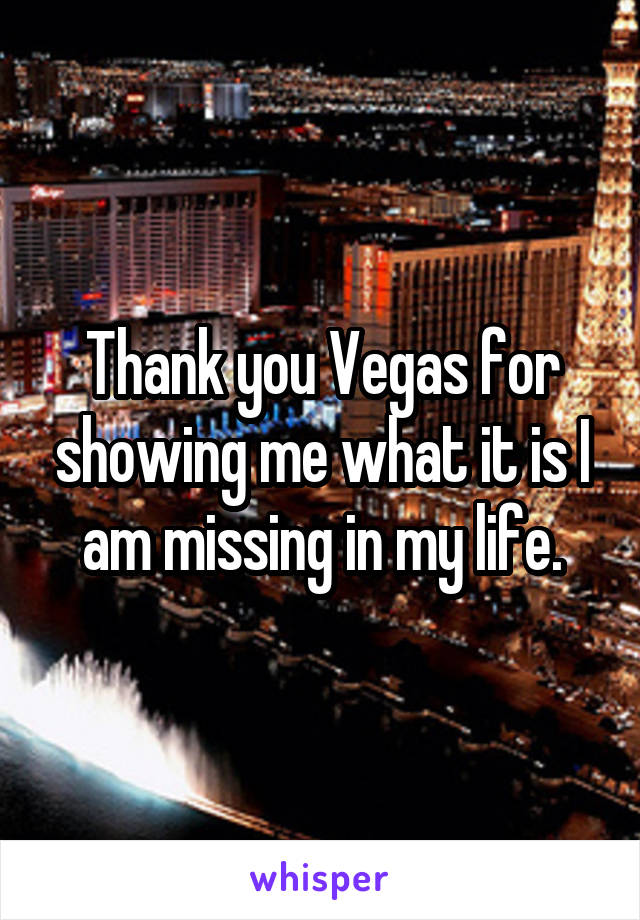 Thank you Vegas for showing me what it is I am missing in my life.