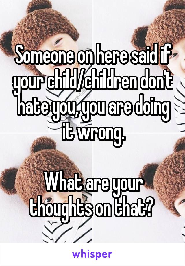 Someone on here said if your child/children don't hate you, you are doing it wrong.  What are your thoughts on that?