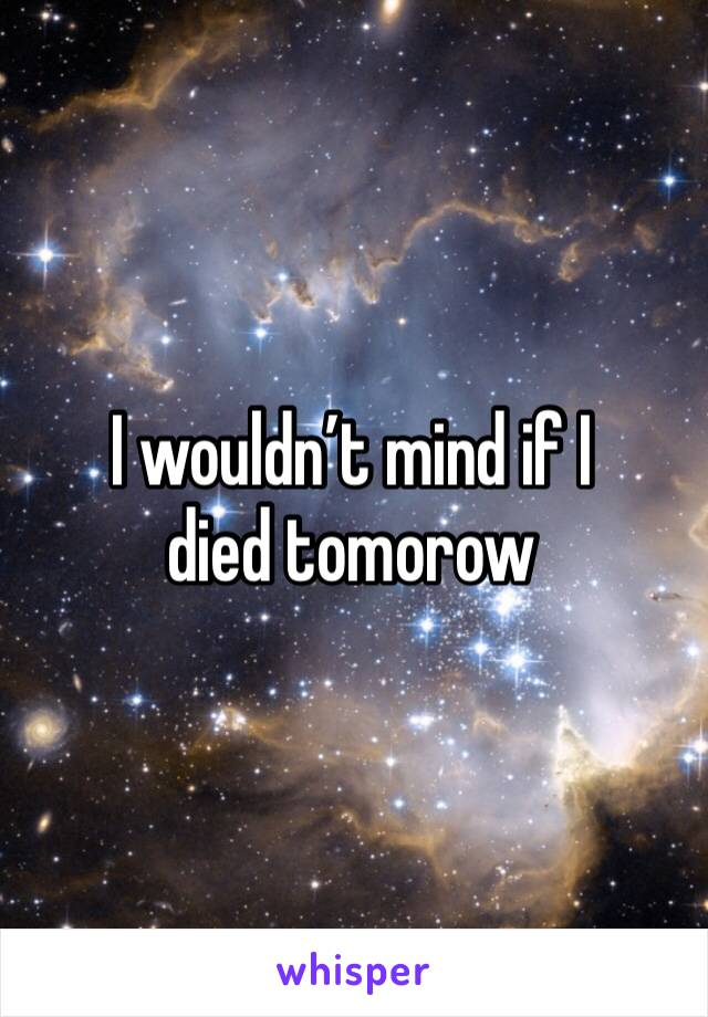 I wouldn't mind if I died tomorow