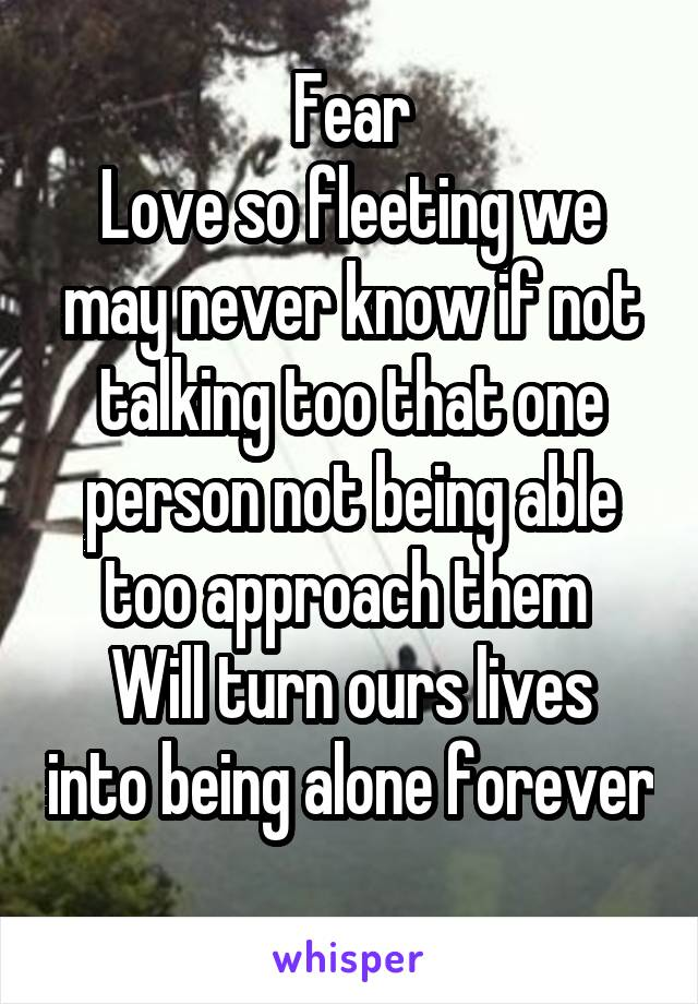 Fear Love so fleeting we may never know if not talking too that one person not being able too approach them  Will turn ours lives into being alone forever