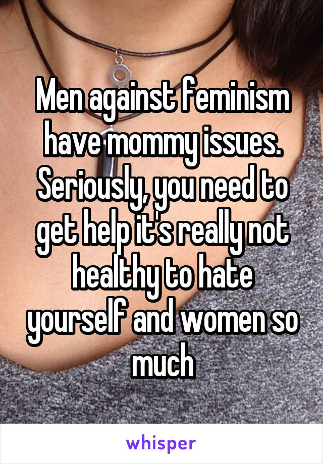 Men against feminism have mommy issues. Seriously, you need to get help it's really not healthy to hate yourself and women so much
