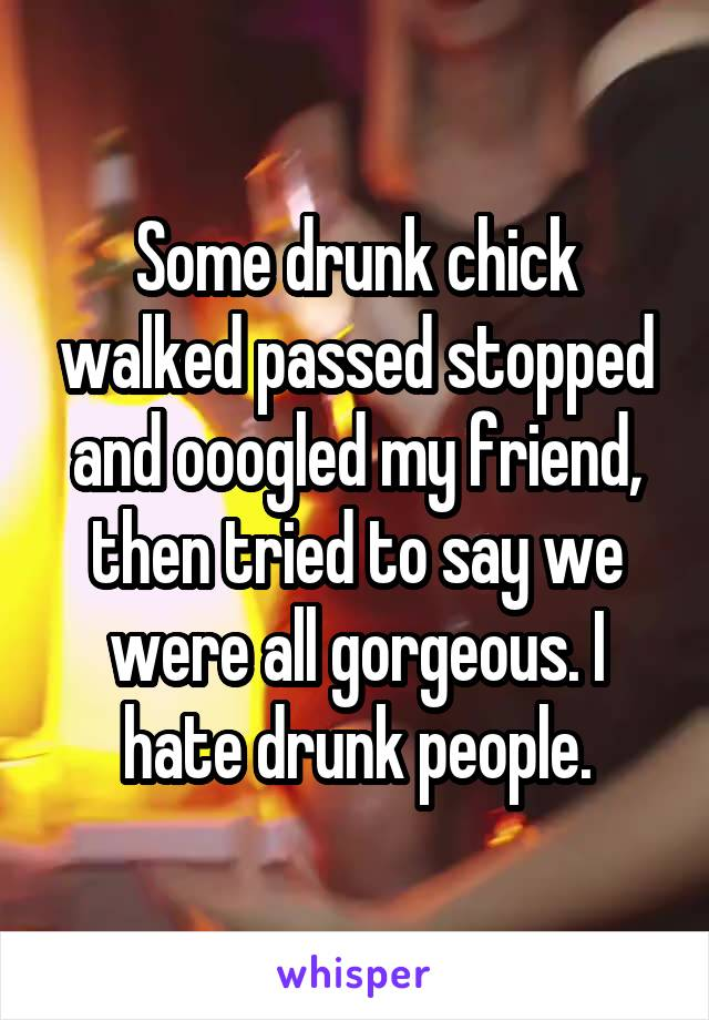 Some drunk chick walked passed stopped and ooogled my friend, then tried to say we were all gorgeous. I hate drunk people.
