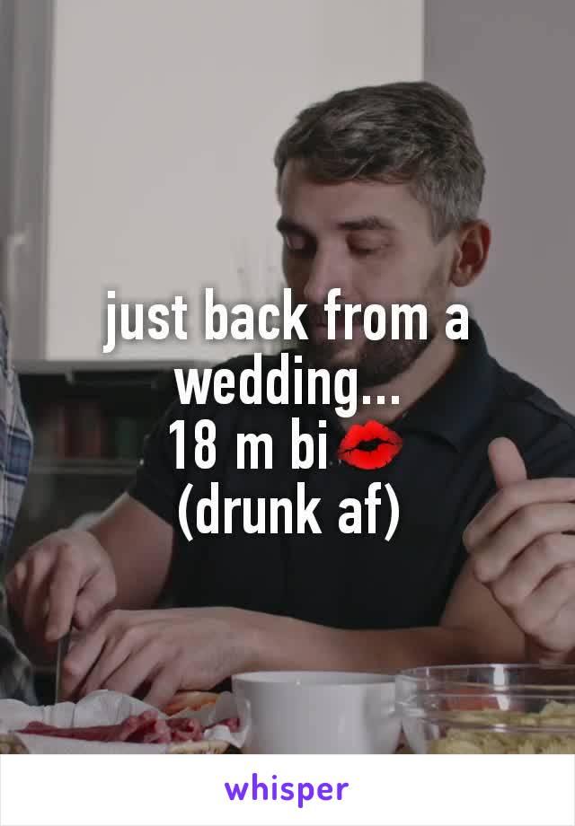 just back from a wedding... 18 m bi💋 (drunk af)