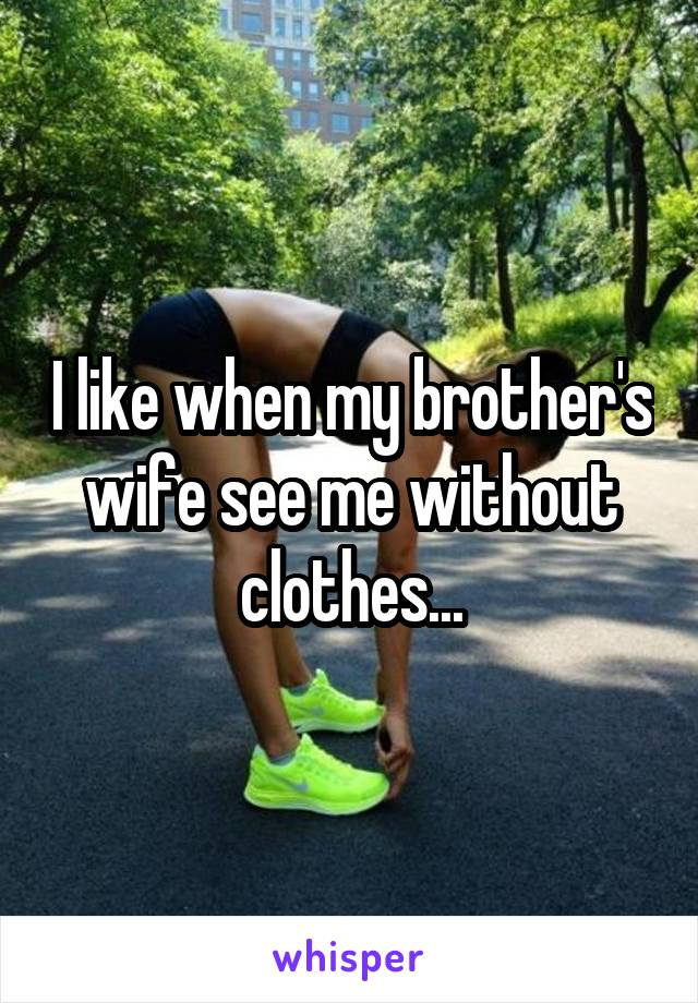 I like when my brother's wife see me without clothes...