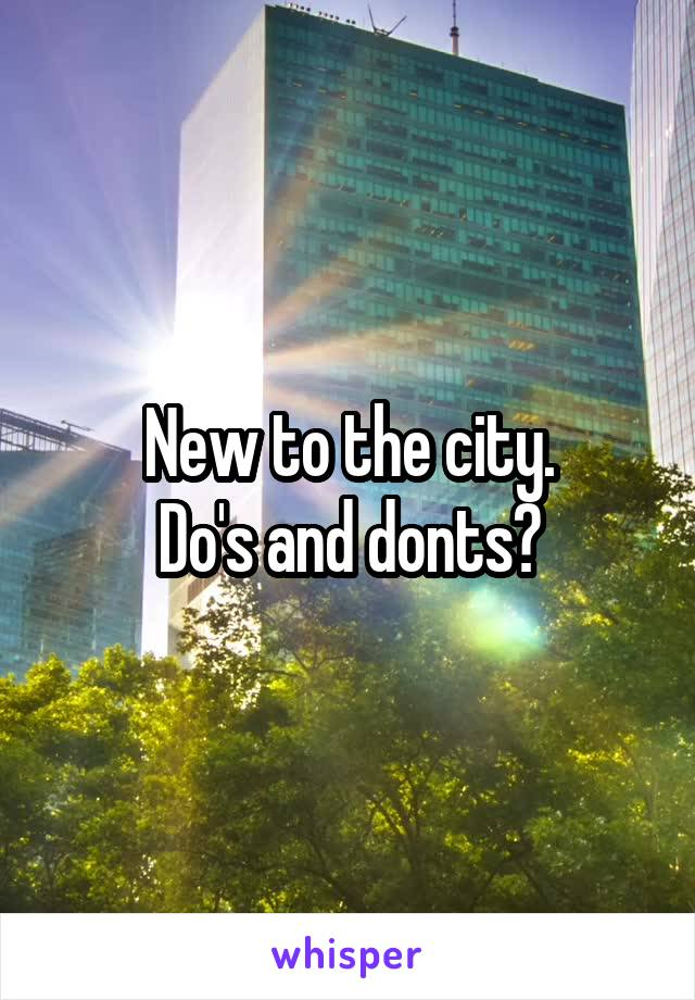 New to the city. Do's and donts?