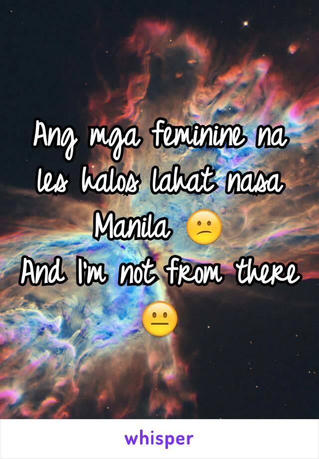 Ang mga feminine na les halos lahat nasa Manila 😕 And I'm not from there 😐