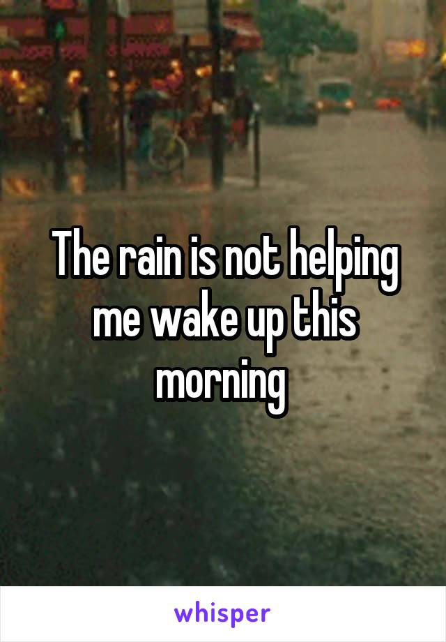The rain is not helping me wake up this morning