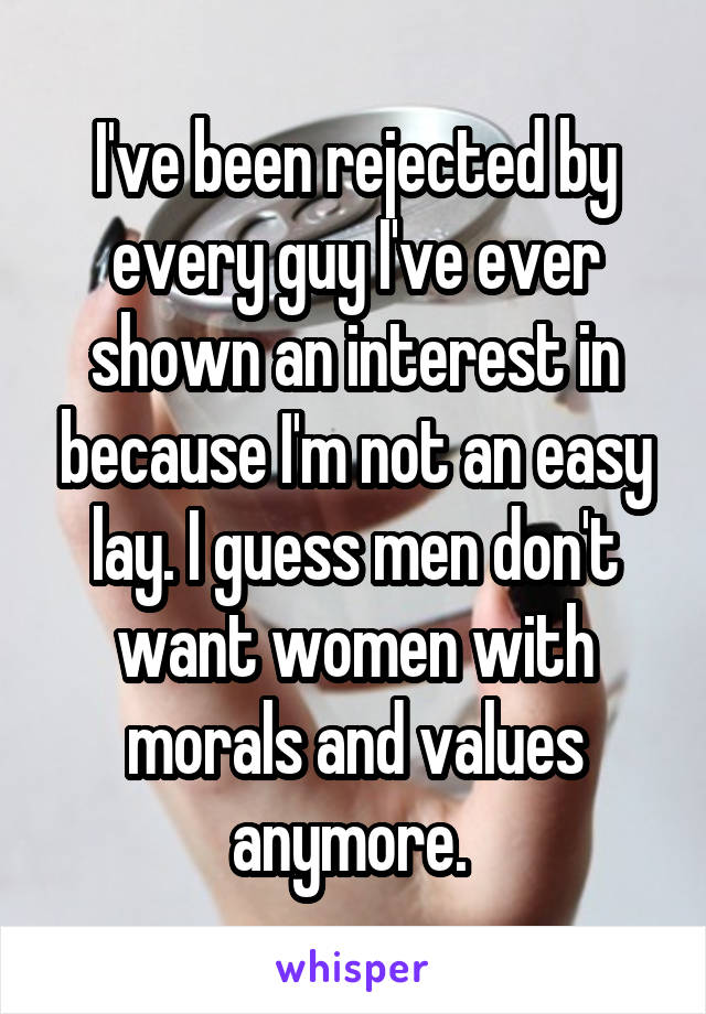 I've been rejected by every guy I've ever shown an interest in because I'm not an easy lay. I guess men don't want women with morals and values anymore.