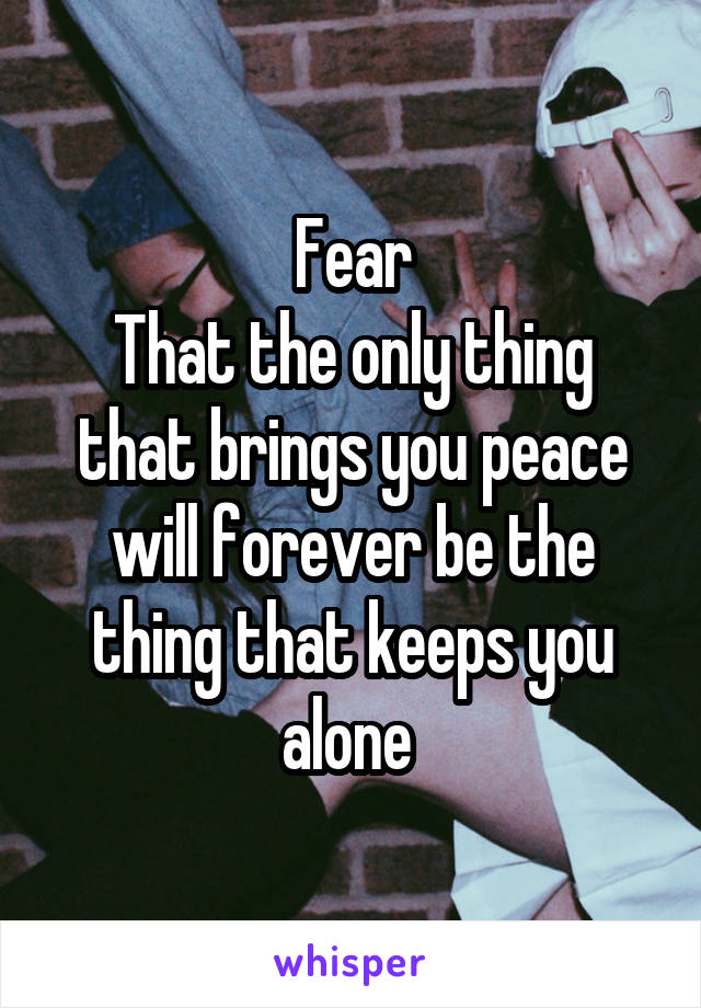 Fear That the only thing that brings you peace will forever be the thing that keeps you alone