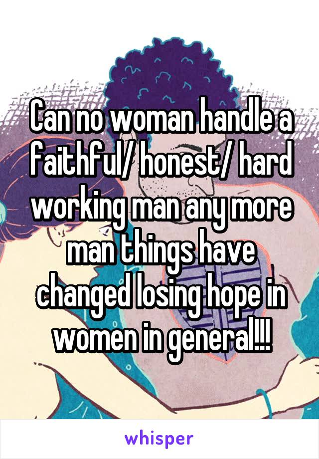 Can no woman handle a faithful/ honest/ hard working man any more man things have changed losing hope in women in general!!!