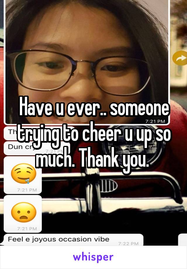 Have u ever.. someone trying to cheer u up so much. Thank you.