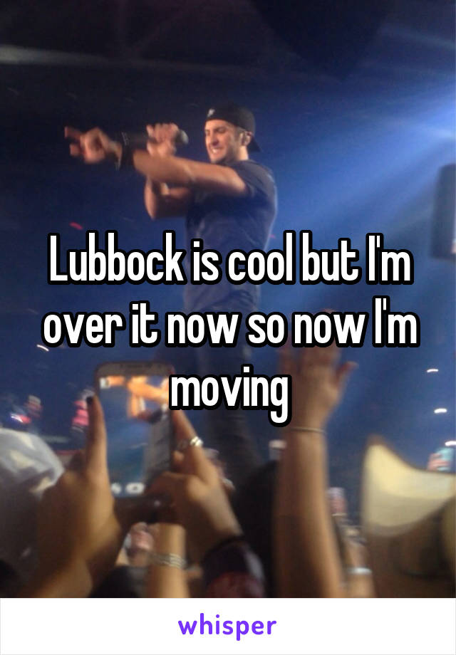 Lubbock is cool but I'm over it now so now I'm moving