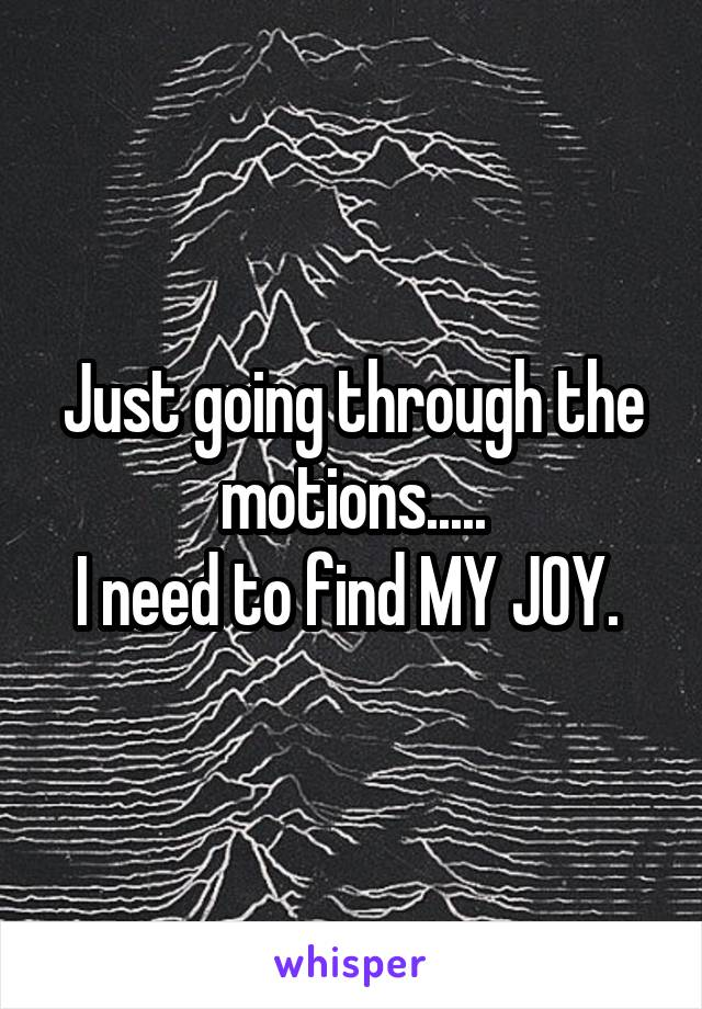 Just going through the motions..... I need to find MY JOY.