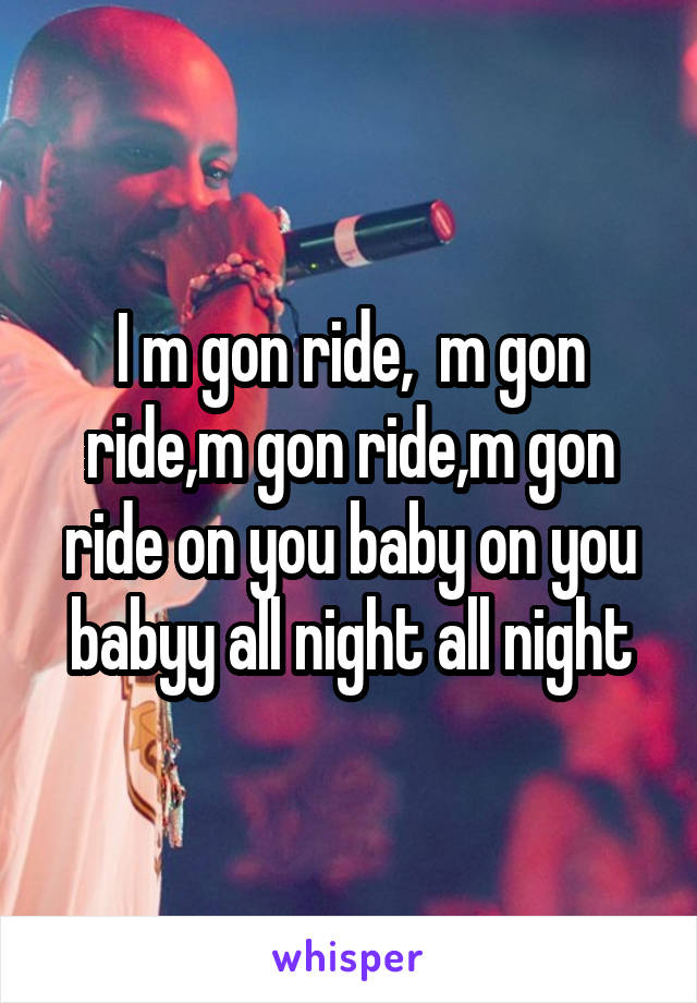 I m gon ride,  m gon ride,m gon ride,m gon ride on you baby on you babyy all night all night