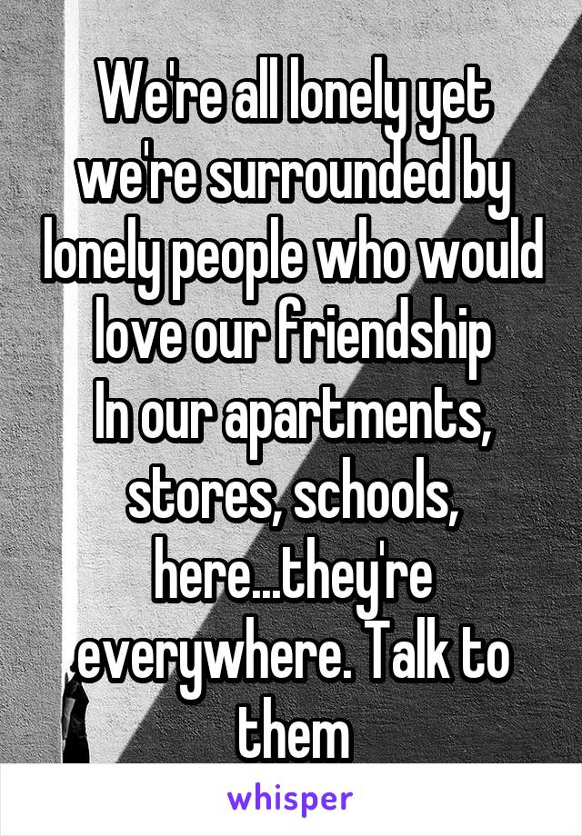 We're all lonely yet we're surrounded by lonely people who would love our friendship In our apartments, stores, schools, here...they're everywhere. Talk to them