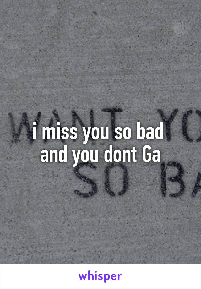 i miss you so bad  and you dont Ga