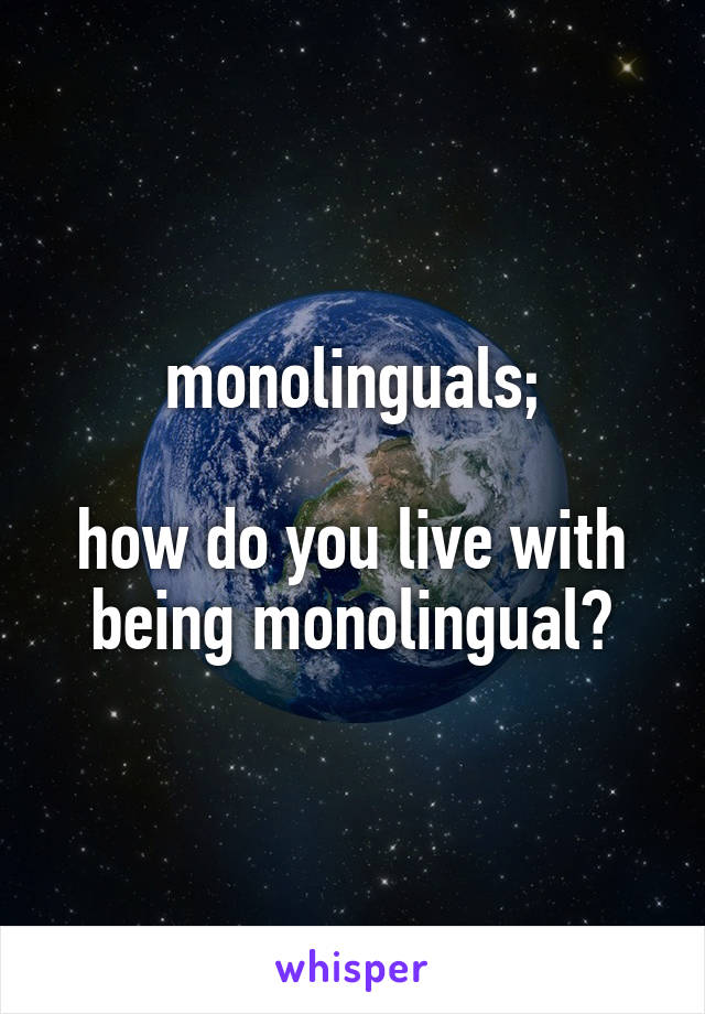 monolinguals;  how do you live with being monolingual?