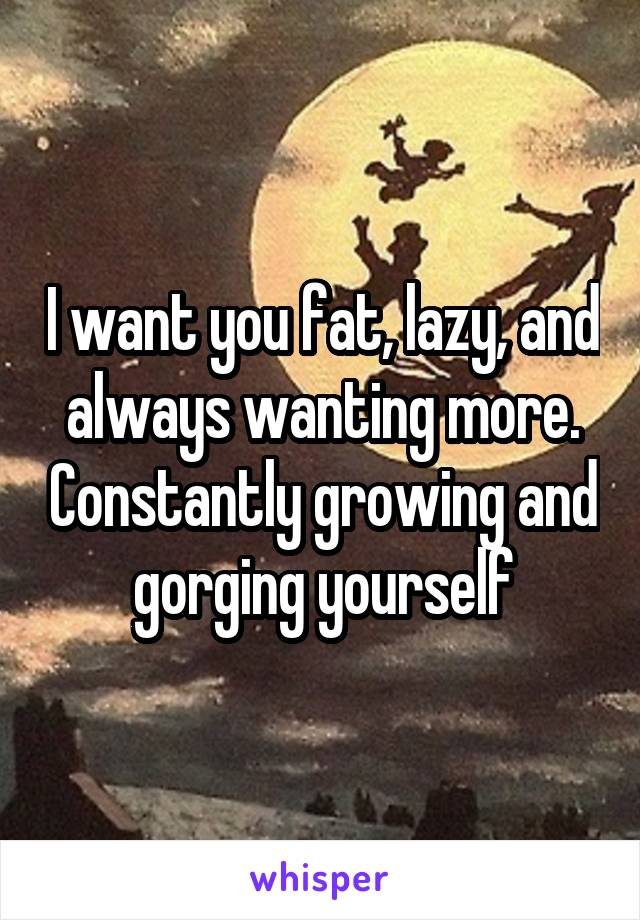 I want you fat, lazy, and always wanting more. Constantly growing and gorging yourself