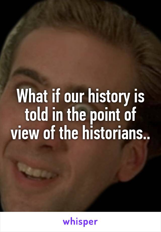What if our history is told in the point of view of the historians..