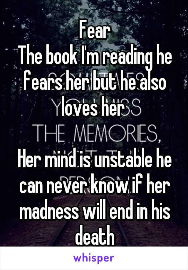 Fear The book I'm reading he fears her but he also loves her   Her mind is unstable he can never know if her madness will end in his death