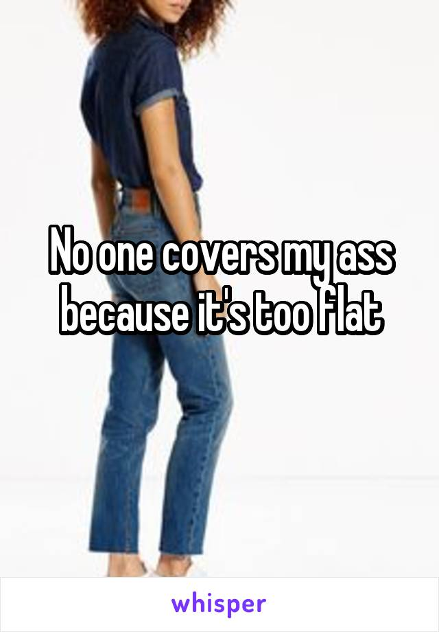 No one covers my ass because it's too flat