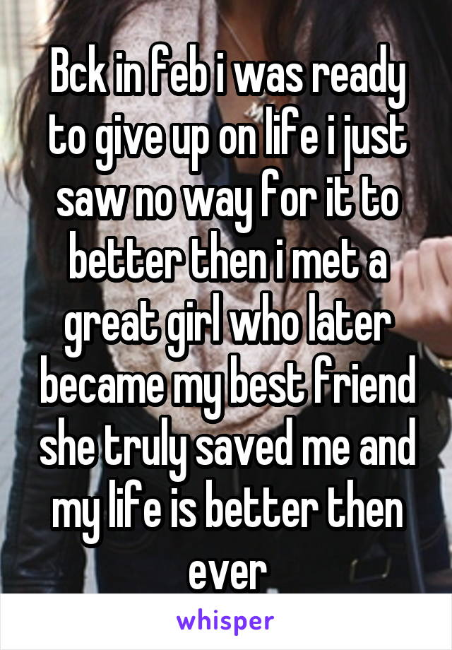 Bck in feb i was ready to give up on life i just saw no way for it to better then i met a great girl who later became my best friend she truly saved me and my life is better then ever