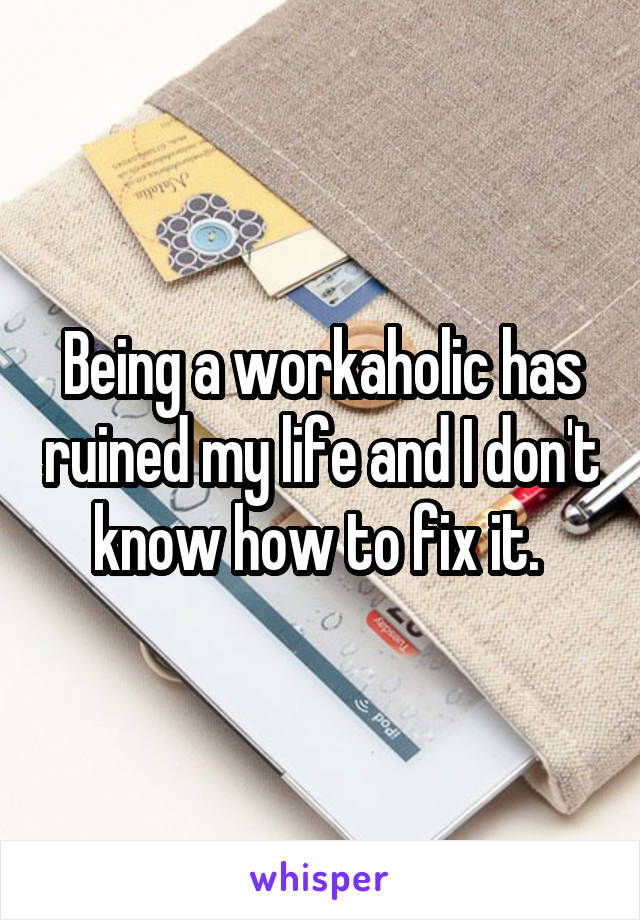 Being a workaholic has ruined my life and I don't know how to fix it.