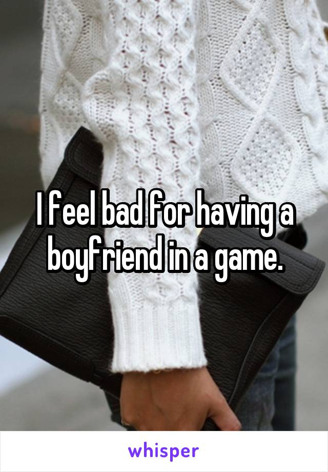 I feel bad for having a boyfriend in a game.