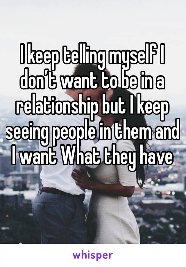 I keep telling myself I don't want to be in a relationship but I keep seeing people in them and I want What they have