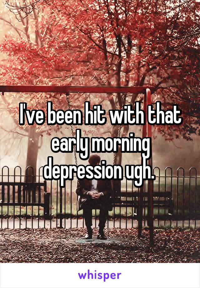 I've been hit with that early morning depression ugh.