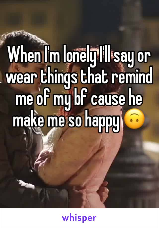 When I'm lonely I'll say or wear things that remind me of my bf cause he make me so happy 🙃