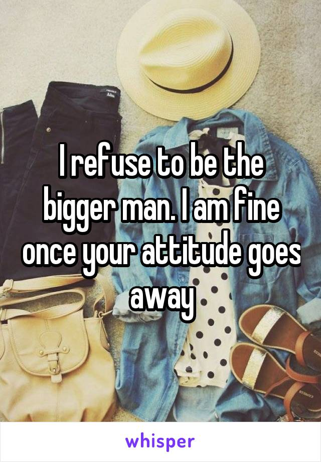 I refuse to be the bigger man. I am fine once your attitude goes away