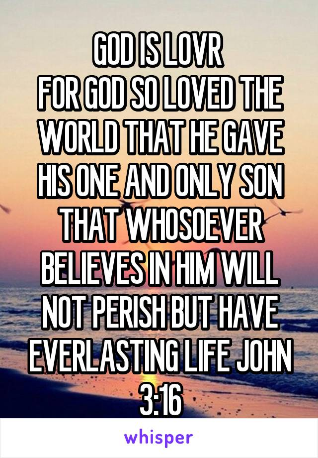 GOD IS LOVR  FOR GOD SO LOVED THE WORLD THAT HE GAVE HIS ONE AND ONLY SON THAT WHOSOEVER BELIEVES IN HIM WILL NOT PERISH BUT HAVE EVERLASTING LIFE JOHN 3:16